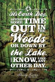 Earth Day Quotes Beauteous It's Earth DaySpend Some Time Out In The Woods Or Down By The Lake