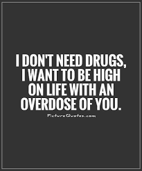 Quotes About Drugs Best I Don't Need Drugs I Want To Be High On Life With An Overdose Of