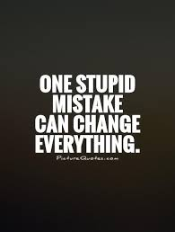 One Stupid Mistake Can Change Everything No 40 Quotes And Stuff Awesome Mistake Quotes