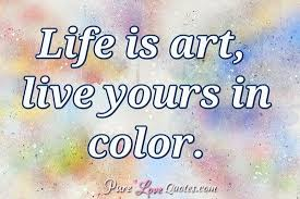 Life Is Art Live Yours In Color PureLoveQuotes Classy Life Ius