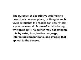 descriptive writing how to the purpose of descriptive writing is  the purpose of descriptive writing is to describe a person place or thing in