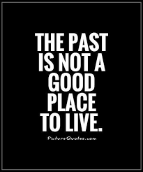 Living In The Past Quotes Stunning The past is not a good place to live Picture Quotes Moving On
