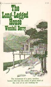 "re ing ""the long legged house"" across the page i ve been rereading one of wendell berry s early works the title essay of his first published collection the long legged house he describes a camp on the"