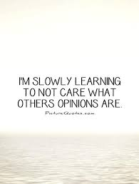 Quotes About Caring For Others I'm slowly learning to not care what others opinions are Picture 49