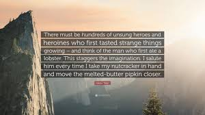 Gladys Taber Quote There Must Be Hundreds Of Unsung Heroes And