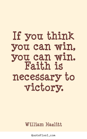 If you think you can win, you can win. Faith is necessary to victory. William Hazlitt