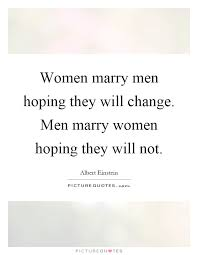 women marry men hoping they will change men marry women hoping  women marry men hoping they will change men marry women hoping they will not