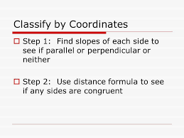 7 classify by coordinates step 1 find slopes of each side to see if parallel or perpendicular or neither step 2 use distance formula to see if any