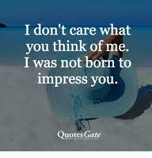 I Care About You Quotes Mesmerizing I Don't Care What You Think Of Me I Was Not Born To Impress You