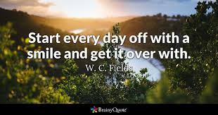 start every day off with a smile and get it over with w c fields