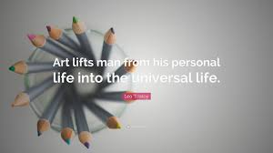 "Universal Life Quote Leo Tolstoy Quote ""Art lifts man from his personal life into the 55"