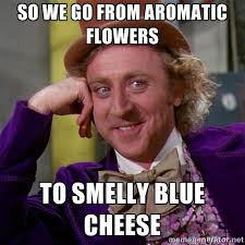 so we go from aromatic flowers to smelly blue cheese - willywonka ... via Relatably.com