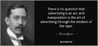edwin lefevre quote there is no question that advertising is an there is no question that advertising is an art and manipulation is the art of