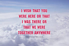 i wish iwish i wish that you were here or that i was there or that we were
