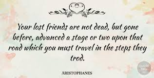 Aristophanes Your Lost Friends Are Not Dead But Gone Before Stunning Gone Friends Quotes Pics