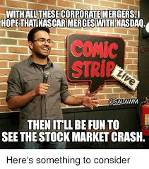 Make memes with 50+ fonts, text color, outline color and more! With All These Corporate Mergersl Hope That Nascarmergeswith Nasdaq Comic Then It Ll Be Fun To See The Stock Market Crash Here S Something To Consider Stock Market Meme On Me Me