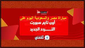 اخبار ترند عربي - هنا تردد قناة أون تايم سبورت تحديث يوليو 2021 الناقلة  مباراة مصر والسعودية للشباب في كأس العرب