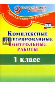 Книга Комплексные интегрированные контрольные работы класс  Комплексные интегрированные контрольные работы 1 класс