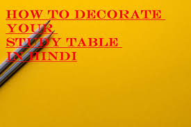decorate your study table in hindi