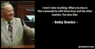 Bowden is best known for coaching the florida state seminoles football team fro. I Won T Miss Coaching What You Miss Is That Camaraderi By Bobby Bowden Quoteparrot