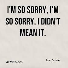 Im Sorry Quotes New Ryan Cushing Quotes QuoteHD