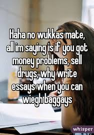 no wukkas mate all im saying is if you got money problems sell haha no wukkas mate all im saying is if you got money problems sell drugs why write essays