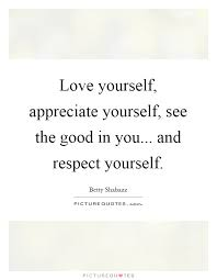 Love And Respect Yourself Quotes Best Of Love Yourself Appreciate Yourself See The Good In You And
