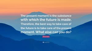 nhat hanh quote the present moment is the substance which nhat hanh quote the present moment is the substance which the future is