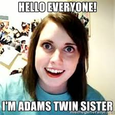 Hello everyone! I'm Adams twin sister - Overly Attached Girlfriend ... via Relatably.com
