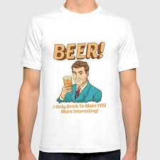 To Make Shirts Funny Beer I Only Drink To Make You More Interesting T Shirt By Theperfectpresents