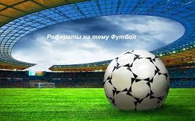 Реферат на тему Футбол физкультура работы Нормы спорта и ГТО рефераты на тему футбол