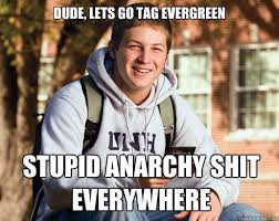 Dude, lets go tag Evergreen Stupid Anarchy shit everywhere ... via Relatably.com