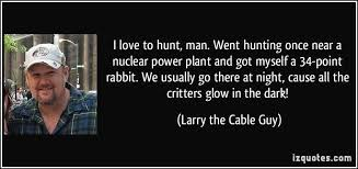 larry the cable guy quotes. Exellent Guy Larry The Cable Guy Quotes   Night Cause All Critters Glow In  Dark  On The R