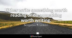reading maketh a full man conference a ready man and writing an either write something worth reading or do something worth writing benjamin franklin