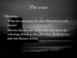 macbeth by william shakespeare ppt  the essay question what do you think the play macbeth is really about
