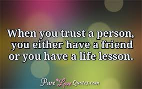 When You Trust A Person You Either Have A Friend Or You Have A Life Classy Anonymous Quotes About Life