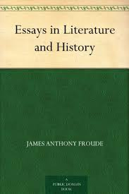 essays in literature and history ebook james anthony froude  essays in literature and history by froude james anthony