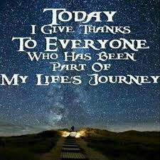 Inspirational Quotes About Life's Journey Today I give Thanks to everyone who has been part of my life's 3 17054