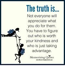 Kindness Quotes Best The Truth Is Not Everyone Will Appreciate What You Do For Them R You