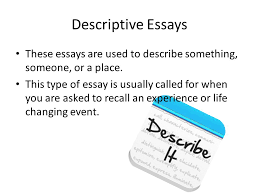 the writing process types of essays the writing process the life changing event descriptive essays these essays are used to describe something someone or a place