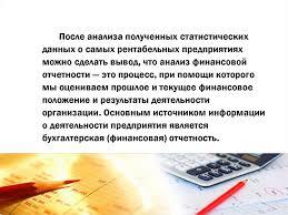 Анализ прибыли по данным бухгалтерской финансовой отчетности  После анализа полученных статистических данных о самых рентабельных предприятиях можно сделать вывод что анализ финансовой отчетности это процесс