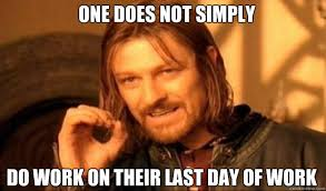 One does not simply do work on their last day of work - borimir ... via Relatably.com