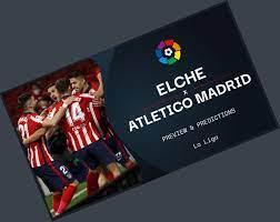 Elche Vs Atletico Madrid Prediction ニュース