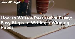 how to write a persuasive essay easy steps to writing a winning paper