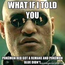 what if i told you Pokémon red got a remake and pokémon blue didn ... via Relatably.com