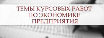 Темы курсовых работ примеры рекомендации Темы курсовых работ по экономике предприятия