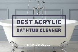 best acrylic bathtub cleaner er s guide and review