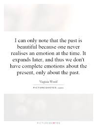 Beautiful Past Quotes Best Of I Can Only Note That The Past Is Beautiful Because One Never