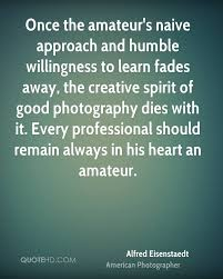 alfred eisenstaedt photography quotes quotehd once the amateur s naive approach and humble willingness to learn fades away the creative spirit