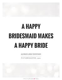 Bride Quotes Amazing A Happy Bridesmaid Makes A Happy Bride Picture Quotes